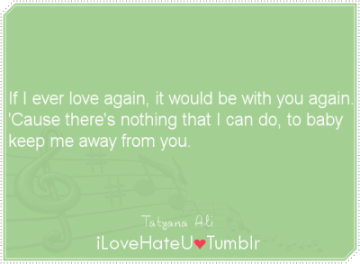If I ever love again, it would be with you again. 'Cause there's nothing that I can do, to baby keep me away from you- Tatyana Ali
