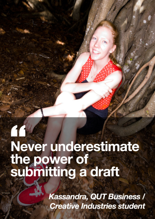 Never underestimate the power of submitting a draft! It can be hard to know the expectations of your teachers in terms of assessment, but if you hand a draft in, you can have a much clearer understanding.  Kassandra Buckle, QUT Business / Creative Industries student