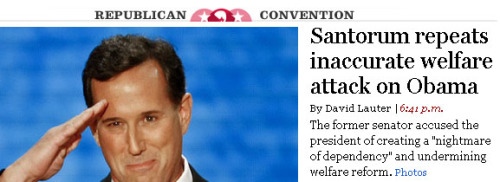 I don't know yet if this headline from the LA Times will show up in their print edition tomorrow, but it's about time reporters and copy editors started putting this stuff front and center. It won't stop until politicians start paying a very visible price for spouting these lies. ~Kevin Drum (via LA Times Gets it Right on Welfare Attack | Mother Jones)