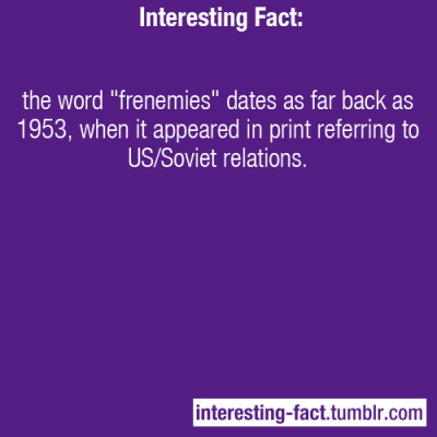 "interesting-fact:  the word ""frenemies"" dates as far back as 1953, when it appeared in print referring to US/Soviet relations. - http://en.wikipedia.org/wiki/Frenemy—Interesting Facts - Like Us on Facebook!"