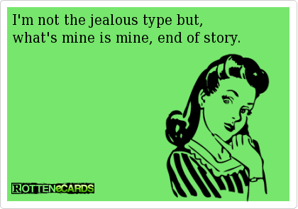 I'm not the jealous type but, what's mine is mine, end of story……  hahahaha … super like !
