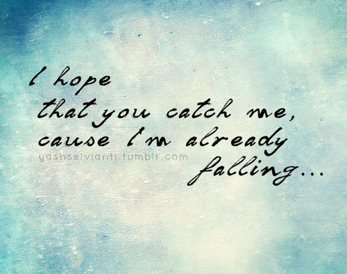 lovequotespics:  I hope that you catch me, cause I'm already falling.