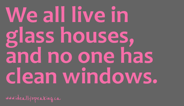 We all live in glass houses & no one has clean windows. #ideallyspeaking