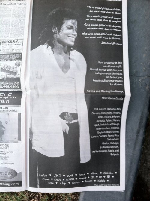 "ds4mj2: This is the tribute page we are running today in the L.A. newspaper called ""The Daily News"" for Michael's Birthday. My love and appreciation to Jody La (Facebook Group Forever Loving and Missing Michael <3) for EVERYTHING you did to make this entire tribute a reality for Michael and for us today. I know our beloved MJ sees it and he is smiling from the Heavens. Happy 54th Birthday Michael.. We love you forever"