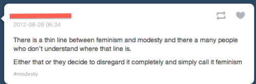 thatisnotfeminism:   I don't think feminism has anything to do with modesty, actually. Feminism is about ending sexism and oppression against women. Modesty is about making women cover up their bodies because men can't control their urges.