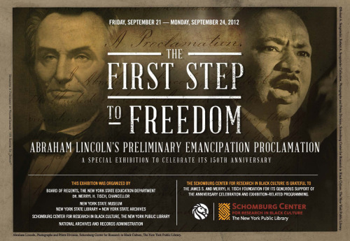 The First Step to Freedom: Abraham Lincoln's Preliminary Emancipation Proclamation Friday, September 21—Monday, September 24, 2012 In celebration of the 150th Anniversary of the Preliminary Emancipation Proclamation, this four-day exhibition will present for the first time together Abraham Lincoln's handwritten draft, issued on September 22, 1862, from the New York State Library, and The Officia l Preliminary Emancipation Proclamation, from the National Archives.  Registration begins on September 5, 2012. Visit, www.schomburgcenter.org/emancipation150 for more information.This exhibition was organized by:The New York State Education Department, Board of RegentsDr. Merryl H. Tisch, Chancellor New York State Museum - New York State Library - New York State ArchivesSchomburg Center for Research in Black Culture, The New York Public LibraryNational Archives and Records AdministrationThe Schomburg Center for Research in Black Culture is grateful to the James S. and Merryl H. Tisch Foundation for its generous support of the anniversary celebration and exhibition-related programming.