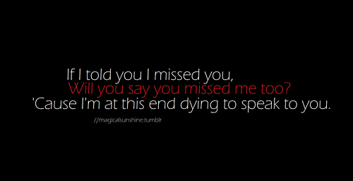 Will you say you missed me too 'cause I am at this end dying to speak to you | CourtesyFOLLOW BEST LOVE QUOTES ON TUMBLR  FOR MORE LOVE QUOTES