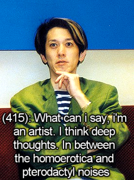 yamino:  utena-tfln:  [Image - A picture of Kunihiko Ikuhara.] [Text - (415): What can i say, i'm an artist. I think deep thoughts. In between the homoerotica and pterodactyl noises]  gpoy