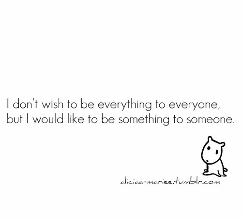 bestlovequotes:  I don't wish to be everything to everyone but I would like to be something to someone | FOLLOW BEST LOVE QUOTES ON TUMBLR  FOR MORE LOVE QUOTES