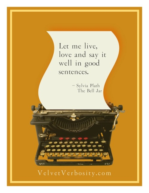 "Sylvia Plath - ""Let me live, love and say it well in good sentences."""