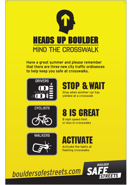 "Crosswalk safety is a priority in BoulderBoulder residents and visitors love to bike, walk and take the bus. The community has well above the national average of walkers and cyclists. When collisions do occur, it is usually at the most trafficked areas—crosswalks. Three new crosswalk safety laws were enacted in Boulder earlier this year. ""Heads Up"" is a collaborative campaign funded by the City of Boulder and a Safe Routes to School grant administered by the Boulder Valley School District. Join us in encouraging safe behavior! Be aware; be alert; be safe."