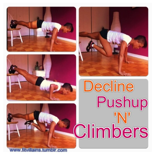 fitvillains:  Decline Pushup 'N' Climbers These are tough, but they make pushups from the floor feel like a breeze! Even if you can only manage 2 or 3, elevating the feet can do wonders for your strength. This involves a lot of core strength too. Use the modifier that's right for your level. There are a few ways to modify this for those of you who are still working up to it OR want to make it harder. 1. From the floor: A regular pushup, followed by 2 climbers.  2. From your knees: perform a modified pushup, then come to your toes (plank) for the 2 climbers. You can also come up to a table top position and pull your knees to your chest.  3. ADVANCED: Try it with one leg elevated, on a higher surface or with hands on a medicine ball. How To Do It  A. Rest your feet on the seat of a chair, and come up to the top of a pushup. Abs are tight, shoulders over your hands, eyes forward and glutes contracted. B. Perform one pushup. C. Transfer your weight into one foot as you draw one knee in towards your chest. Contract the core and keep your butt down. Eyes forward and weight in the palms of your hands. Switch sides. That's ONE rep. D. Repeat with the pushup.  Try to work up to 10-15 reps and repeat a few times (2-3)! It's tough. but start with the right modification and work your way up! Even doing just a a few counts!