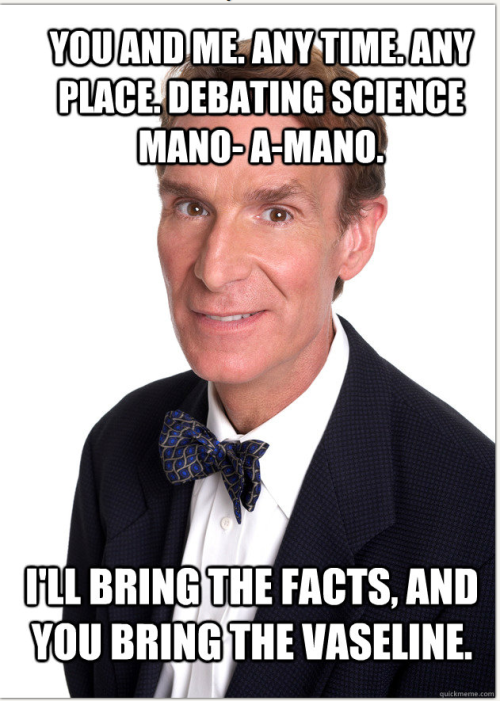 """Because your ass is gonna fucking need it when I'm done whipping."" Bill Nye challenges Todd Akin to a debate."