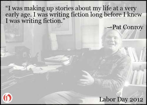 Pat Conroy, Writer Happy Labor Day to all the creative types out there. May you always labor at what you love.