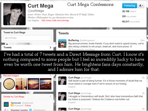 I've had a total of 7 tweets and a Direct Message from Curt. I know it's nothing compared to some people but I feel so incredibly lucky to have even be worth one tweet from him. He brightens fans days constantly, and I admire him for that Confession 237 - Submitted by pathways-end
