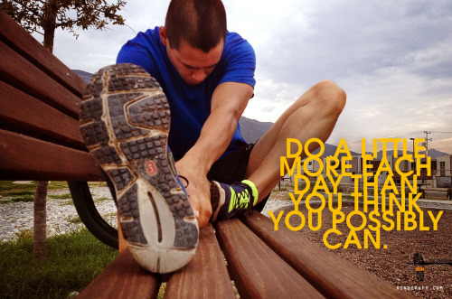 Do a little more each day than you think you possibly can.