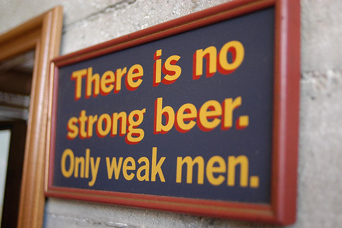 There is no strong beer. Only weak men.