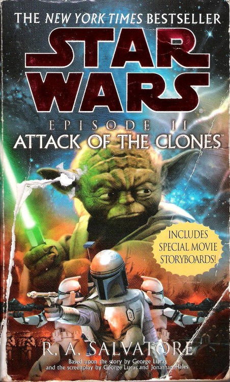 "Episode II: Attack of the Clones by R. A. Salvatore (2002, Del Rey) R.A. Salvatore is best known among sci-fi/fantasy fans for his series of Forgotten Realms novels featuring Drizzt Do'Urden, a character that has ensured that every tabletop roleplaying group includes at least one joker who, at some point, wants to play as a chaotic good dark elf.  A skilled and experienced writer of pulp fantasy, Salvatore was a good choice for the Attack of the Clones novelization.  In places where the novel sticks to the plot of the film, dialogue and action generally adhere closely to the screenplay by George Lucas and Jonathan Hales. As in the Episode I novelization, we see here that perhaps less of the dialogue's cringe-inducing quality comes from the script than from the acting. The movie's better performances, like those of Natalie Portman and Ewan McGregor are missed, to be sure, but without Hayden Christensen's wooden delivery (half-sincere apologies to my many Hayden-obsessed followers!), the Anakin/Padme love scenes are far less rife with unintentional comedy. Of course, nothing can save, say, the infamous ""I don't like sand"" speech, and I've never really thought that ""Begun, this Clone War has"" sounded nearly as ominous as it's supposed to, but in many places, the weaker dialogue from Episode II is helped by its translation from speech to prose.  Rounding out the length of this novelization are several sequences from the screenplay that didn't make the final cut of Episode II and a number of original contributions from Salvatore that serve to enhance character relationships and provide deeper plot detail. These mesh quite organically with the story material from the film and, I would go so far as to say, manage to improve it a little bit.  Salvatore also has a gift for writing quick and exciting action. The most entertaining example in this novel was probably the sequence in which Anakin and Obi-Wan chase Zam Wesell through Coruscant's lower levels. Despite Salvatore's skill, this book doesn't quite capture the excitement and spectacle of Yoda's duel with Count Dooku at the climax, but anyone who's seen that sequence (i.e. anyone reading this) can appreciate how difficult it would be to make Yoda's acrobatics as fun to read as they are to watch.  Attack of the Clones is a faithful adaptation that isn't so slaved to the script as to make it boring. Salvatore puts enough of his own stamp on the story to keep it interesting even for those who've seen Episode II multiple times. It doesn't quite attain the heights of entertainment that its source material offers, but in many places, it makes up for that source material's lowest lows.    Included in the paperback are seventy-six of Rodolfo Damaggio's storyboards for the Battle of Geonosis, complete with annotations on camera movements. These are very dynamic and are a lot of fun to look at. By themselves they're worth the low price you'd get for this book at a used bookstore."