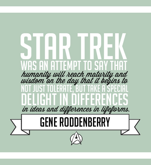 """Star Trek was an attempt to say that humanity will reach maturity and wisdom on the day that it begins not just to tolerate, but take a special delight in differences in ideas and differences in life forms. […] If we cannot learn to actually enjoy those small differences, to take a positive delight in those small differences between our own kind, here on this planet, then we do not deserve to go out into space and meet the diversity that is almost certainly out there."""