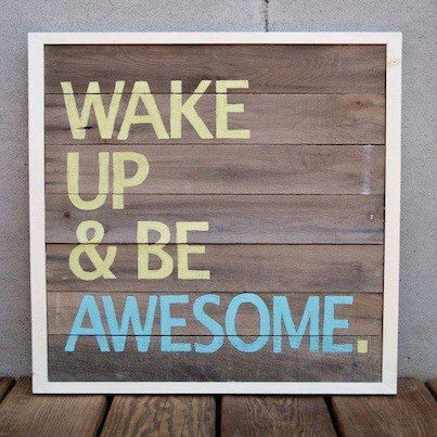 Wake up and be awesome. #ideallyspeaking Source: Etsy