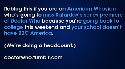 doctorwho:  Reblog this if you are an American Whovian who's going to miss Saturday's series premiere of Doctor Who because you're going back to college this weekend and your school doesn't have BBC America. (We're doing a headcount.)