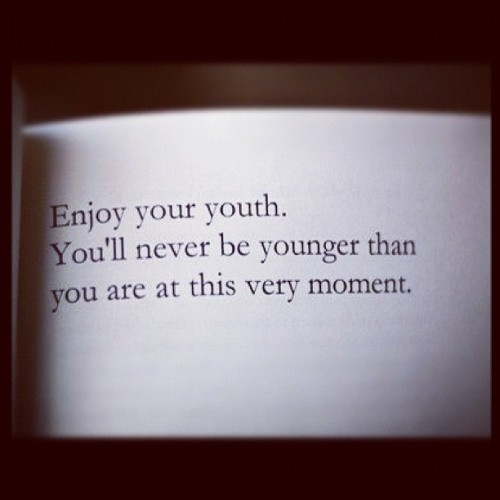 the-offenders:  Enjoy your youth. You'll never be younger than you're at this very moment. #FollowLikeShare (Tomada con Instagram)  Exactly. Seize the day!