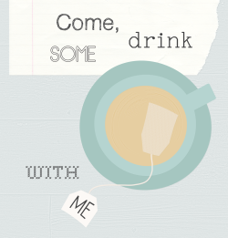 Come, drink some tea with me!