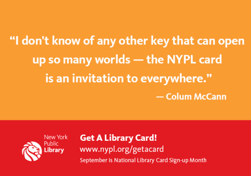 """I don't know of any other key that can open up so many worlds — the NYPL card is an invitation to everywhere.""  - Colum McCann Did you know that September is Library Card Sign-Up Month? Beginning September 1 and continuing throughout the month, we'll be posting an inspirational quote from one of our library loving celebrity friends in honor of the American Library Association's Library Card Sign-Up Month. #lcsum12 Get your library card today!"