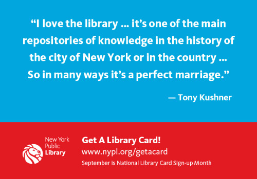 "nypl:  ""I love the library… it's one of the main repositories of knowledge in the history of the city of New York or in the country. So in many ways it's a perfect marriage."" - Tony Kushner Don't wait, get your NYPL Library card today!  How interesting! I signed up for an Orange County Public Library card yesterday (Sept. 1st). I should have done this sooner since my moved here in April.  But I'm so glad I have a library card again. And for any of you who don't have a library card, do yourself a favor, get off your fat ass, and go get a library card and get to know your local libraries."
