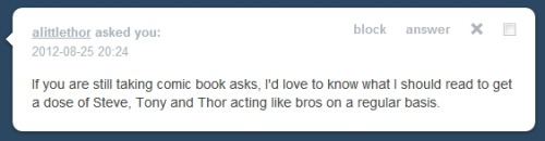 Not Marvel! Okay no, ignore that! There's no such thing as a consistent bro-ship in comics lately, unless you look at Luke Cage and Iron Fist, but even that has become scarce! However I DO have a few books to recommend! Avengers Prime. This was one of the breakout books of Marvel's recent The Heroic Age, which brought Steve back into the Marvel Universe, and attempted to repair a lot of the post-Civil War damage. It's a fun, engaging limited series and while the big three are separated for a lot of it, the book basically exists to repair their friendship. Avengers Assemble. This brand new series runs alongside the Marvel Cinematic Universe, and is your best bet for some Big Three Bro Time! A great place to jump in is coming up in November with issue #9, new writer, new story arc! And of course, Marvel Adventures! All of the bromance, none of the drama of the regular universe! Specifically look for the Thor and Cap volume (Marvel Adventures Super Heroes vol. 2 #13-16).   Enjoy your bros!