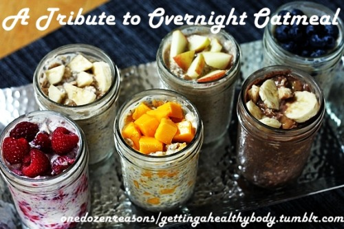 gettingahealthybody:  What is overnight oats? Overnight oats (OO) is basically oats soaked in the liquid of your choice. Either milk or yogurt, but you can always experiment with other kinds. It is often chilled overnight (hence the name) and usually left uncooked. However you can heat it up if you prefer to. It is perfect for days when you are in a rush to make breakfast, just make it in a jar the day before and it's ready to go the next day.  You can add any kinds of toppings you want to it. You can add fresh fruits, nuts, dried fruits, peanut butter, etc. Many people also add chia seeds to the overnight oats. Be adventurous and try new additions, you might be pleasantly surprised! This is also good to put together with your kids, let them play around with their favorite toppings and learn more about fruits and nuts, etc. There's no or minimal cooking involved, so it's safe for them as well. In the following list, there are several sites that provide the recipes for a basic overnight oatmeal, and if can continue from there if you want to create your own personal one-of-a-kind oatmeal. Have fun! Remember, healthy doesn't mean boring or tasteless! Overnight Oatmeal Mint Chocolate Chip Overnight Oats Strawberry Cookie Butter Overnight Oats Skinny Overnight Oats in a Jar 6 flavor varieties of Refrigerator Oatmeal Mango Almond Refrigerator Oatmeal Blueberry Maple Refrigerator Oatmeal Apple Cinnamon Refrigerator Oatmeal Banana Cocoa Refrigerator Oatmeal Banana Peanut Butter Refrigerator Oatmeal Raspberry Vanilla Refrigerator Oatmeal Overnight Oats (OO), Two Ways  Basic Overnight Oats Pumpkin Peanut Butter OO Strawbery Banana OO Coconut mango overnight oatmeal Chocolate Cake Batter Overnight Oats Overnight Blueberry Almond Oats Overnight Refrigerator Oatmeal with Berries Banana Cream Pie Overnight Oatmeal Vegan Overnight Oat Parfaits Cherry Chocolate Bomb Vegan Overnight Oats Blueberry Vanilla Banana Soft Serve Vegan Overnight Oats Peanut Butter and Jam Vegan Overnight Oats Strawberry Banana Softserve and carob Vegan Overnight Oats Banana Split Vegan Overnight Oats Gingerbread Pumpkin Vegan Overnight Oat Parfait Neapolitan Vegan Overnight Oat Parfait Pumpkin Delight Vegan Overnight Oat Parfait Vegan Scottish Overnight Oats with Blueberry Banana Softserve Parfait  Basically these are the more popular and interesting creations of overnight oats that I found. However, this list is by no means exhaustive! Get creative and come up with your own favorite recipe.  The picture and recipes do not belong to me but to their respective owner. P.s: Here's a link on how to spice up your oatmeal. http://gettingahealthybody.tumblr.com/post/29385595274/how-to-spice-up-your-oatmeal-oatmeal-101-in-a