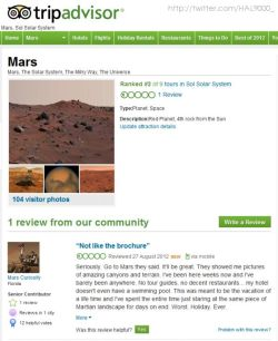 TripAdvisor Review of Mars »  HAL 9000 posted this TripAdvisor review of the planet Mars by a user named Curiosity. I don't think he's having a good time.