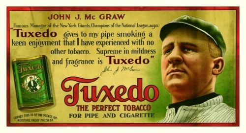 "1910 John McGraw Tuxedo Tobacco Ad Famous Manager of the New York Giants, Champions of the National League, says: ""Tuxedo gives to my pipe smoking a keen enjoyment that I have experienced with no other tobacco. Supreme in mildness and fragrance is Tuxedo."" ~John J. McGraw"