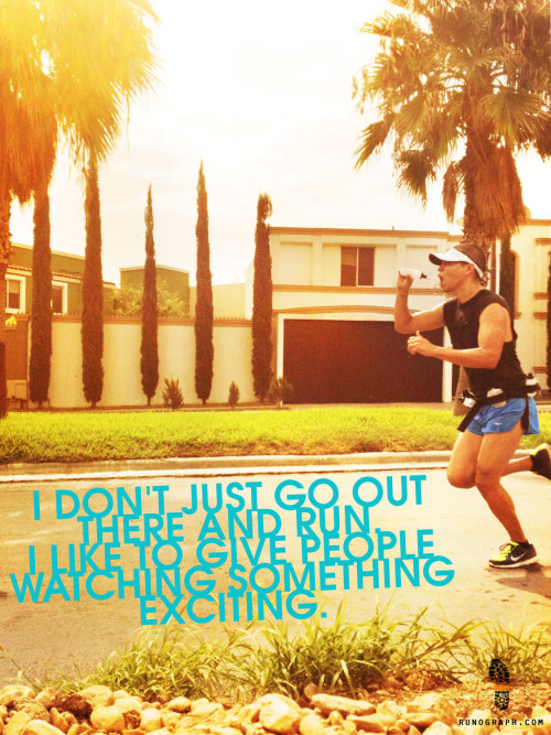 I don't just go out there and run. I like to give people watching something exciting.