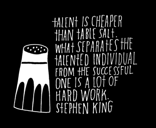 "explore-blog:  ""Talent is cheaper than table salt. What separates the talented individual from the successful one is a lot of hard work.""  Truth from Stephen King, hand-lettered by Lisa Congdon – who has a brilliant penchant for that sort of thing. Also see Ira Glass on grit vs. talent and Tchaikovsky on work ethic vs. inspiration."