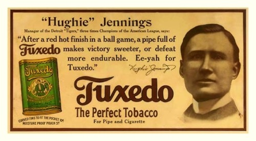 "1910 Hughie Jennings Tuxedo Tobacco Ad Manager of the Detroit Tigers, three times Champions of the American League, says: ""After a red hot finish in a ball game, a pipe full of Tuxedo makes victory sweeter, or defeat more endurable. Ee-yah for Tuxedo."" ~""Hughie"" Jennings"