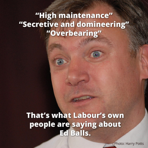 "Ed Balls: ""High maintenance"", ""Secretive and domineering"", ""Overbearing"" - say Labour insiders"