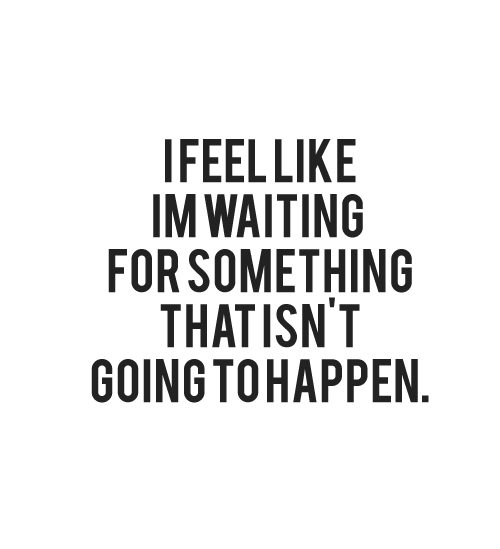 I feel like I'm waiting for something that isn't going to happen | CourtesyFOLLOW BEST LOVE QUOTES ON TUMBLR  FOR MORE LOVE QUOTES