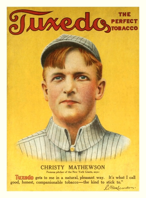"1910 Christy Mathewson Tuxedo Tobacco Ad (variation) Famous pitcher of the New York Giants, says: ""Tuxedo gets to me in a natural, pleasant way. It's what I call good, honest, companionable tobacco - the kind to stick to."" ~C. Mathewson"