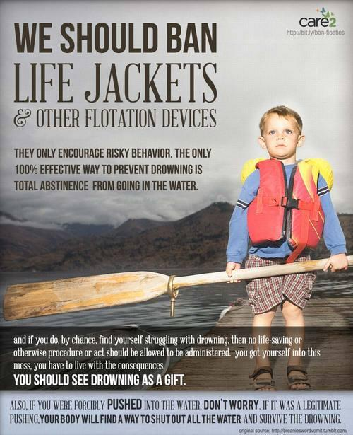 "[Image shows a little blonde white boy in an orange life jacket, holding a oar on a jetty over some some water. Text reads, ""We should ban life jackets & other floatation devices. They only encourage risky behaviour. The only 100% effective way to prevent drowning is total abstinence from going in the water. And if you do, by chance, find yourself struggling with drowning, then no life-saving or otherwise procedure or act should be allowed to be administered. You got yourself into this mess, you have to live with the consequences. You should see drowning as a gift. Also, if you were forcibly pushed into the water, don't worry, it it was a legitimate pushing, your body will find a way to shut out all the water and survive the drowning.]"