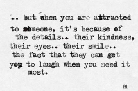 .. But when you are attracted to someone, it's because of the details.. their kindness, their eyes.. their smile.. the fact that they can get you to laugh when you need it most.