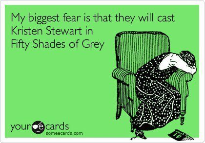 fiftyshadescritics:  Ok, I'd be scared too if KStew were to play Ana. I mean, she already had to play a pathetic, obsessive girl who can't function without a man before, don't make her play one again.