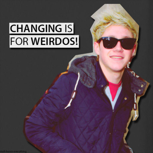 Changing is for weirdos               -Niall Horan