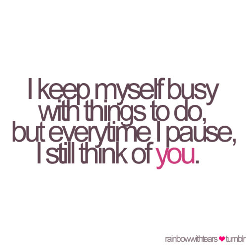 I keep myself busy but everytime I paise, I still think of you | CourtesyFOLLOW BEST LOVE QUOTES ON TUMBLR  FOR MORE LOVE QUOTES