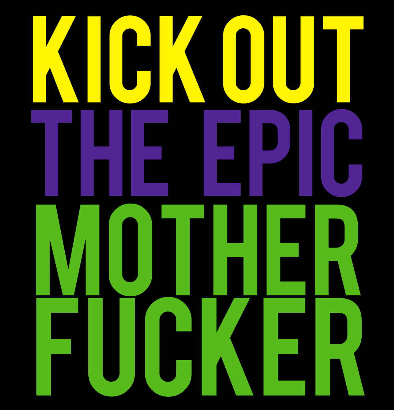 KICK OUT THE EPIC MOTHER FUCKER
