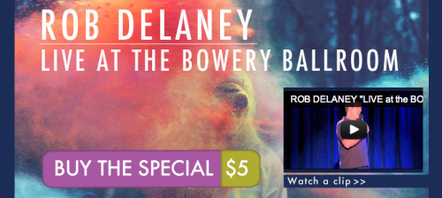 "YOU MAY NOW DOWNLOAD ""ROB DELANEY LIVE at the BOWERY BALLROOM"" at www.robdelaney.com for $5.00. Please do so."