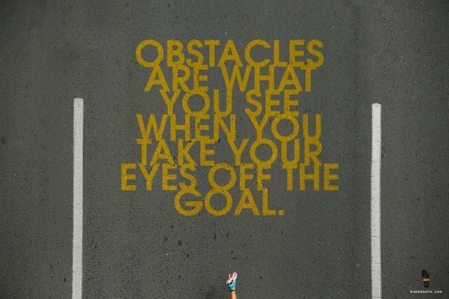 Obstacles are what you see when you take your eyes off the goal.
