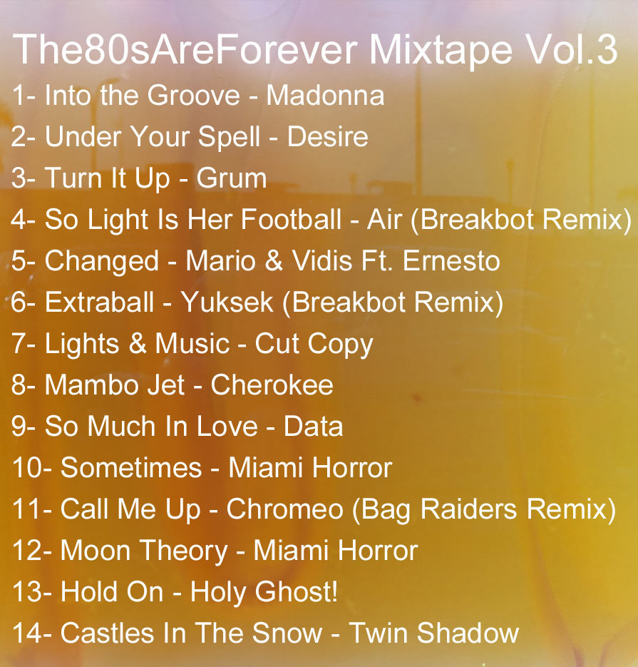the80sareforever:  The80sAreForever Mixtape Vol. 3 1- Into the Groove - Madonna 2- Under Your Spell - Desire 3- Turn It Up - Grum 4- So Light Is Her Football - Air (Breakbot Remix) 5- Changed - Mario & Vidis Ft. Ernesto 6- Extraball - Yuksek (Breakbot Remix) 7- Lights & Music - Cut Copy 8- Mambo Jet - Cherokee 9- So Much In Love - Data 10- Sometimes - Miami Horror 11- Call Me Up - Chromeo (Bag Raiders Remix) 12- Moon Theory - Miami Horror 13- Hold On - Holy Ghost! 14- Castles In The Snow - Twin Shadow Click the photo or click Here to download Vol. 3 Click here for Vol. 2 Click here for Vol. 1 (Updated to list in itunes correctly, track order fixed)