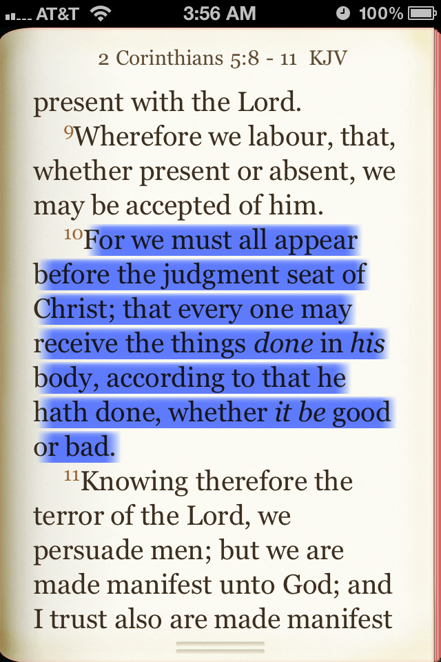 """For we must all appear before the judgment seat of Christ; that every one may receive the things done in his body, according to that he hath done, whether it be good or bad.""   (Apostle Paul, 2 Corinthians 5:10)"