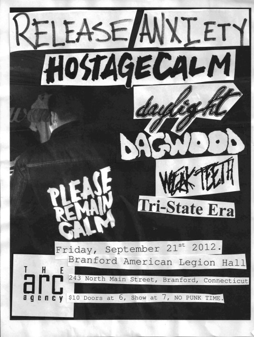 "thearcagency:  Friday September 21, 2012""HOSTAGE CALM ALBUM-RELEASE ANXIETY""  HOSTAGE CALMDisplaying an in-depth understanding of Silent Majority, Turning Point and Quicksand, Hostage Calm's wellreceived 2008 debut, Lens, was a comprehensive lesson in what punk and hardcore should sound like. Jagged-yetinfectious melodies effortlessly merged with beefy power chords and politically charged battle cries while fiery anthems formed amidst uncommon song structures.With that creative momentum and the positive response from fans and critics alike, the band took a year to write and a year to record its Self-Titled follow-up for Boston's Run for Cover Records. It's safe to say that the quintet's knack for composing intelligent, passionate tunes is matched only by that of its musical ambition. While Hostage Calm continues to hint at those Dag Nasty arpeggios and the skipping Descendents-esque beats, these new songs are pushed in unclassifiable directions, cradled by lush layers of jangling acoustic guitars, quick tambourine hits and resonating piano accompaniments.(more: http://thearcagency.org/events/#hostagecalm)Run For Cover RecordsListen: http://runforcoverrecords.bandcamp.com/album/hostage-calmDAYLIGHTThere's an pounding, relentless nature to Daylight's songs. They pulse with a raw electricity and move a with kinetic force that's great for punk rock adrenaline junkies. Sky-high melodies keep us singing while the raw production and throat-shredding vocals make us scream. At the same time, the interplay between band members – the weaving, twisting instrumentation and little touches like the echo and reverb of a quiet moment – and the flowering seeds of some fairly unconventional ideas (at least in regards to this type of music) make us think that Daylight is definitely headed for bigger and better things.Run For Cover RecordsListen: http://daylightpa.bandcamp.com/DAGWOODCT Punk.Mindplow RecordsListen: http://www.dagwoodct.bandcamp.com/WEAK TEETH""Too fast, too furious, pissed-as-fuck hardcore from up North. With a slightly angular and technical edge to their musicianship, they offer more than your standard cookie-cutter hardcore band with a fuller, more musically aware sound that stands as a testament to their unflinching dedication.""-The Fest 9 write-upTor Johnson/Flannel Gurl RecordsListen: http://weakteeth.bandcamp.com/TRI-STATE ERACT Pop Punk.Listen: http://tri-stateera.bandcamp.com/ BRANFORD AMERICAN LEGION243 North Main Street- Branford, CT6:00PM$10All Ages. 21+ to drink at the bar inside the building. NO DRINKING OUTSIDE, drinks are cheap here! Support the veterans that run this hall and let us book here! RSVP on Facebook!www.thearcagency.org  WHOA HEY!"